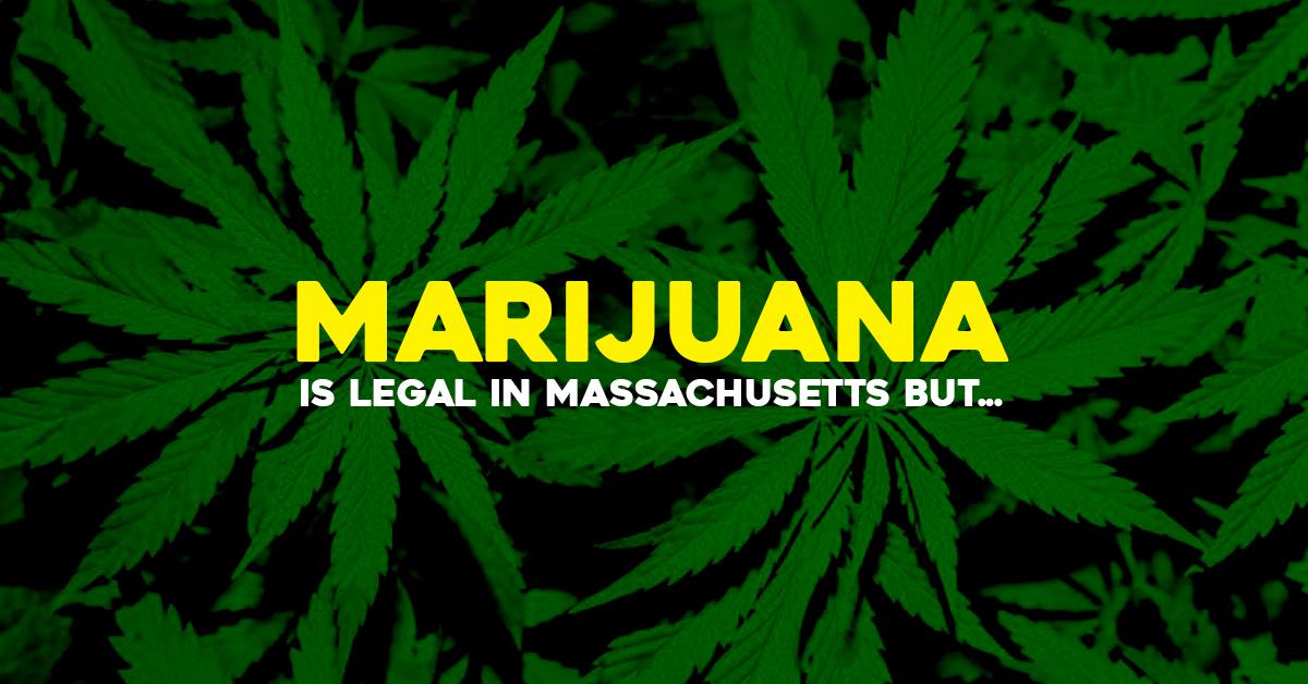 Marijuana is Legal in Massachusetts but…